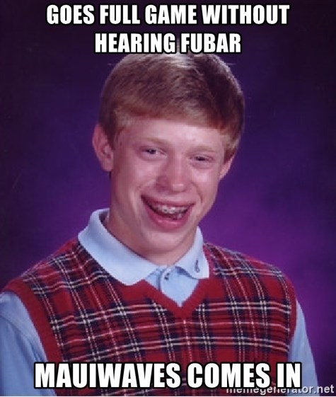 Bad Luck Brian - Goes full game without hearing fubar mauiwaves comes in