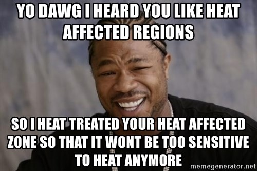 xzibit-yo-dawg - Yo Dawg I heard you like heat affected regions so i heat treated your heat affected zone so that it wont be too sensitive to heat anymore