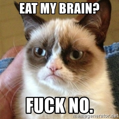 Grumpy Cat  - eat my brain? fuck no.