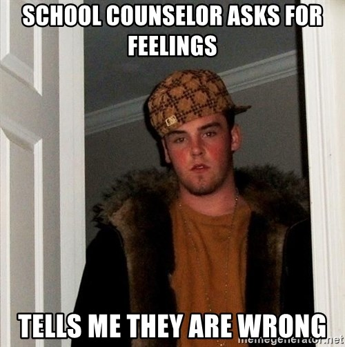 Scumbag Steve - school counselor asks for feelings tells me they are wrong