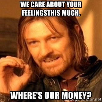 One Does Not Simply - we care about your feelingsthis much. where's our money?