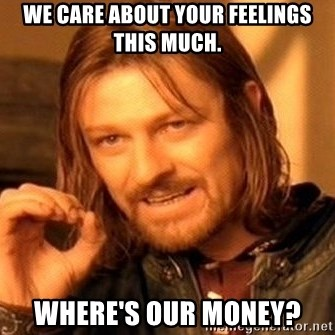 One Does Not Simply - we care about your feelings this much. where's our money?