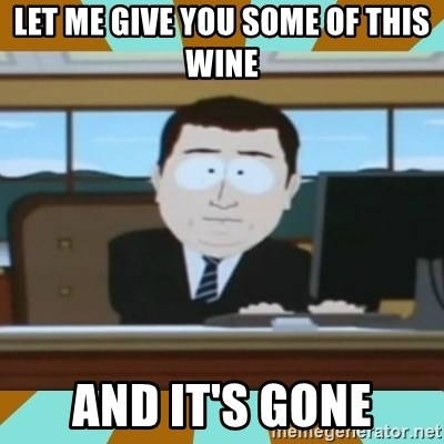 And it's gone - Let me give yOu some of this wine And it's gone