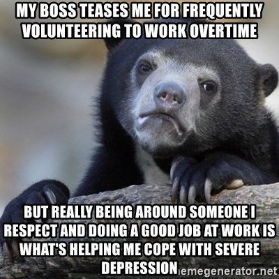 Confession Bear - My boss teases me for frequently volunteering to work overtime But really being around someone I respect and doing a good job at work is what's helping me cope with severe depression