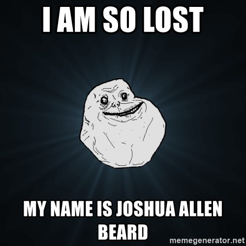 Forever Alone - I am so lost my name is joshua allen beard