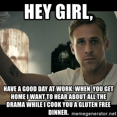 ryan gosling hey girl - Hey girl, Have a good Day at work. When  you get home I want to hear about all the drama while I cook you a gluten free dinner.