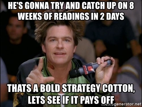 Bold Strategy Cotton - He's gonna try and catch up on 8 weeks of readings in 2 days Thats a bold strategy cotton, lets see if it pays off