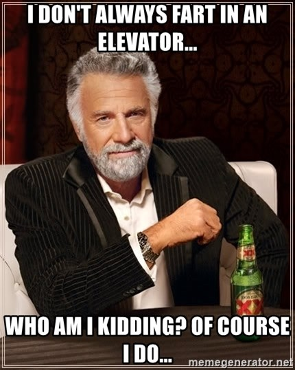 The Most Interesting Man In The World - i don't always fart in an elevator... who am i kidding? of course i do...