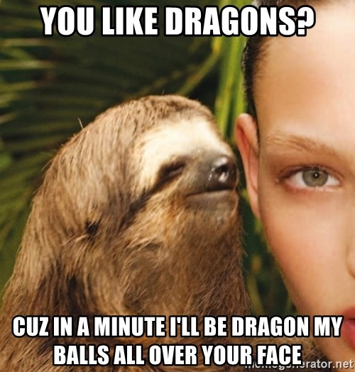 The Rape Sloth - You like dragons? Cuz in a minute I'll be dragon my balls all over your face