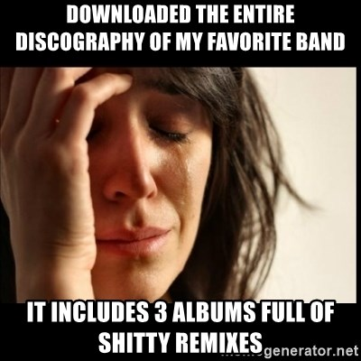First World Problems - downloaded the entire discography of my favorite band it includes 3 albums full of shitty remixes