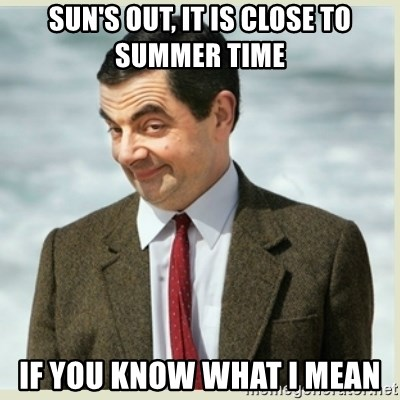 MR bean - Sun's out, It is close to summer time If you know what i mean