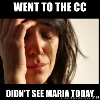 First World Problems - Went to the CC  Didn't see Maria Today