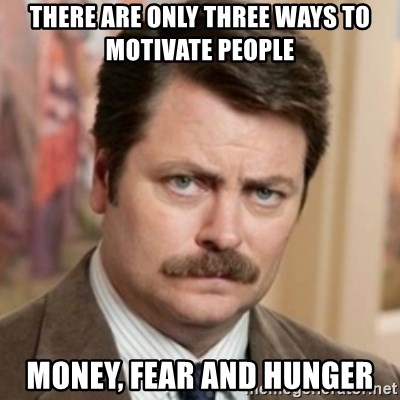history ron swanson - There are only three ways to motivate people Money, fear and hunger