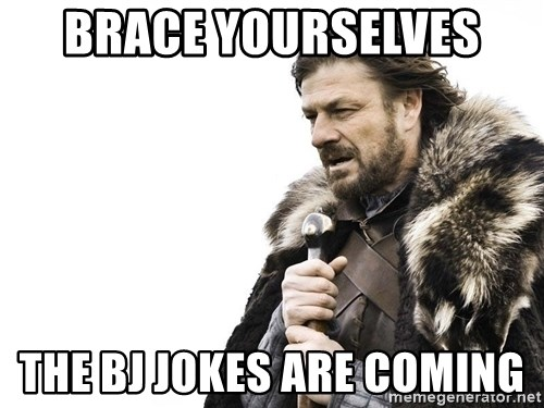 Winter is Coming - brace yourselves  the BJ jokes are coming