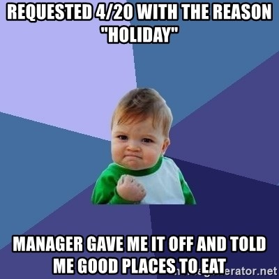 """Success Kid - Requested 4/20 with the reason """"Holiday"""" Manager gave me it off and told me good places to eat"""