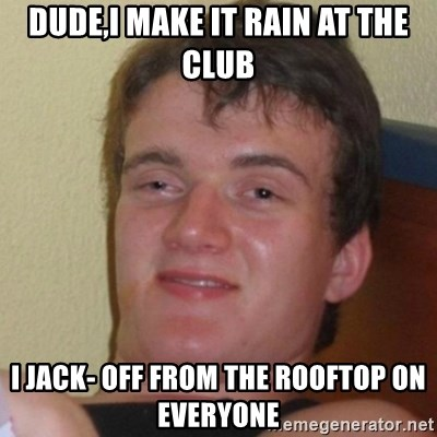 Really Stoned Guy - dude,i make it rain at the club i jack- off from the rooftop on everyone