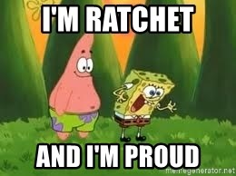 Ugly and i'm proud! - I'm ratchet  and i'm proud