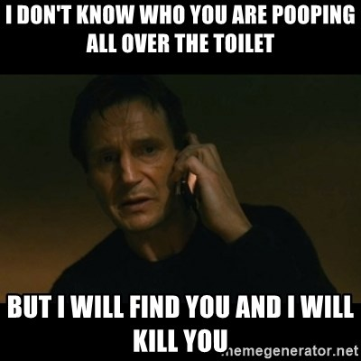 liam neeson taken - I Don't Know who You Are POOPING All Over the toilet But i Will Find you And i Will Kill you