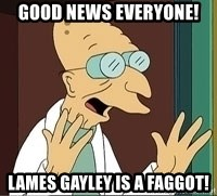 Professor Farnsworth - good news everyone! lames gayley is a faggot!