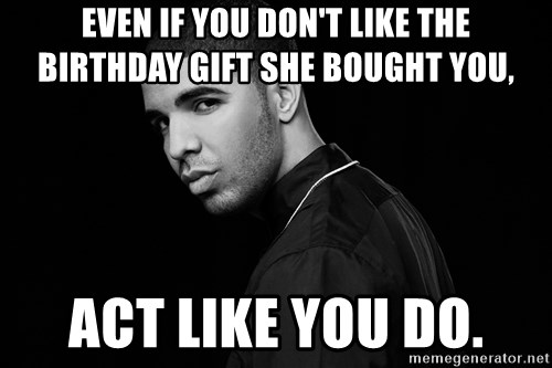Drake quotes - even if you don't like the birthday gift she bought you, act like you do.
