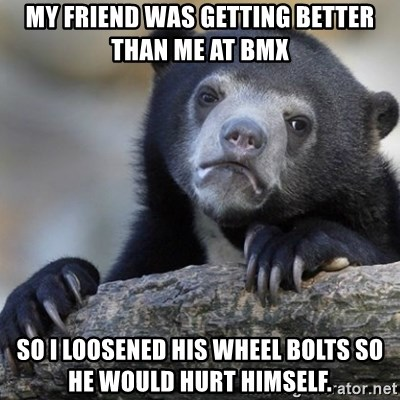 Confession Bear - My friend was getting better than me at bmx so i loosened his wheel bolts so he would hurt himself.