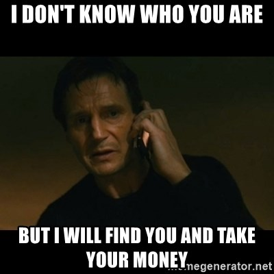 liam neeson taken - I DON'T KNOW WHO YOU ARE BUT I WILL FIND YOU AND TAKE YOUR MONEY