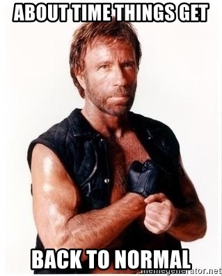 Chuck Norris Meme - about time THINGS GET  back to normal