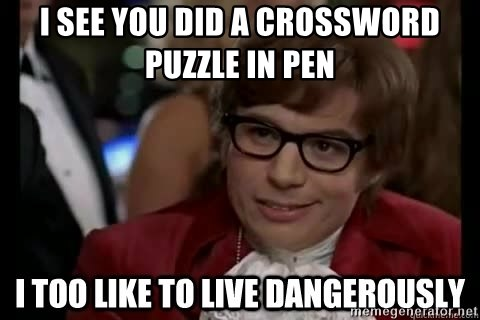 I too like to live dangerously - I see you did a crossword puzzle in pen