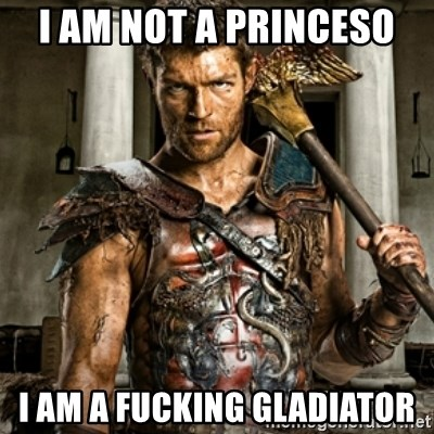 Bitch Please Spartacus - I am not a princeso I am a fUcKing gladiator