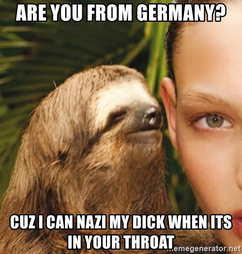 The Rape Sloth - Are you from geRmany? Cuz i can nazi my dIck when its in Your throat