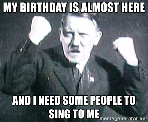 Hitler - My birthday is almost here and I need some people to sing to me