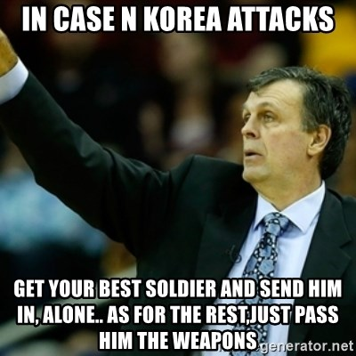 Kevin McFail Meme - In case N Korea attacks Get your best soldier and send him in, alone.. as for the rest,just pass him the weapons