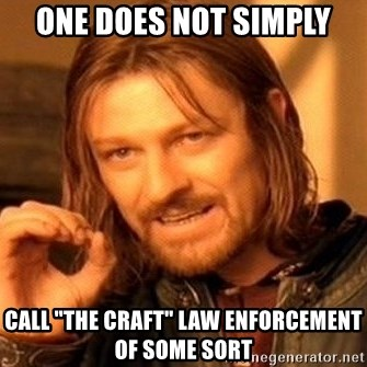 "One Does Not Simply - ONE DOES NOT SIMPLY CALL ""THE CRAFT"" LAW ENFORCEMENT OF SOME SORT"