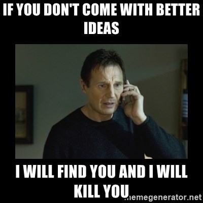 I will find you and kill you - If YOU DON'T COME WITH bETTER ideas i WILL FIND YOU AND i WILL KILL YOU