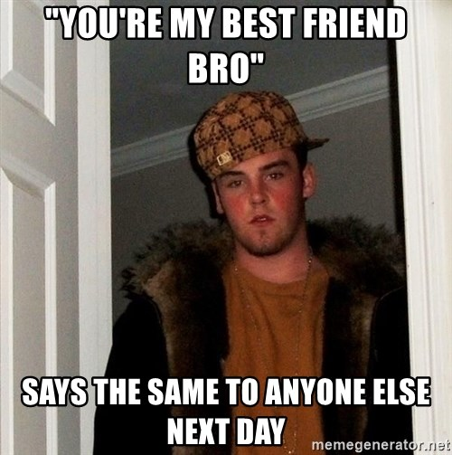 "Scumbag Steve - ""you're my best friend bro"" says the same to anyone else next day"
