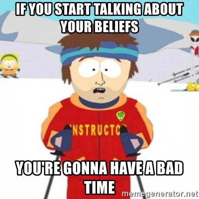 Bad time ski instructor 1 - If you start talking about your beliefs you're gonna have a bad time