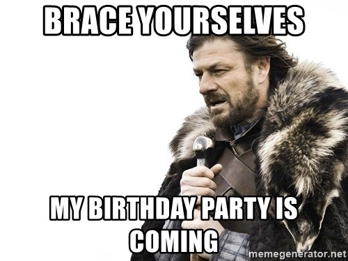 Winter is Coming - Brace yourselves My birthday party is coming