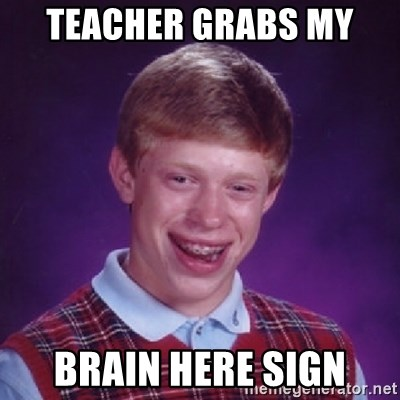 Bad Luck Brian - teacher grabs my  brain here sign