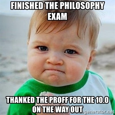 Victory Baby - FINISHED THE PHILOSOPHY EXAM thanked the proff for the 10.0 on the way out