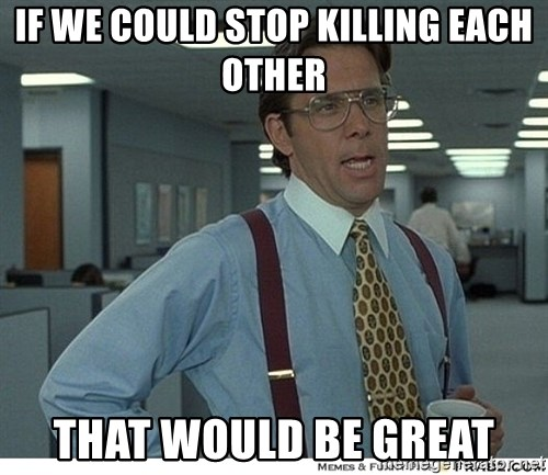 That would be great - IF WE COULD STOP KILLING EACH OTHER THAT WOULD BE GREAT