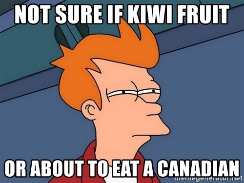 Futurama Fry - NOT SURE IF KIWI fRUIT OR ABOUT TO EAT A CANADIAN