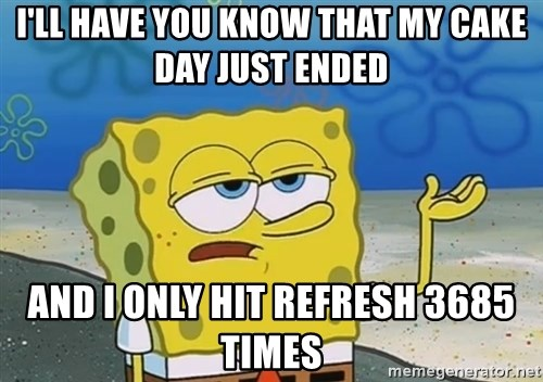 I'll have you know Spongebob - I'll have you know that my cake day just ended and i only hit refresh 3685 times