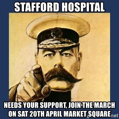 your country needs you - STAFFORD HOSPITAL NEEDS YOUR SUPPORT, JOIN THE MARCH ON SAT 20th APRIL MARKET SQUARE