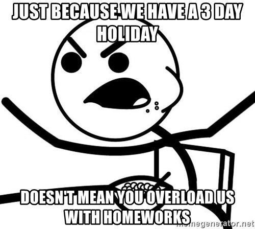 Cereal Guy Angry - just because we have a 3 day holiday doesn't mean you overload us with homeworks