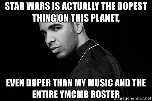 Drake quotes - star wars is actually the dopest thing on this planet, even doper than my music and the entire ymcmb roster