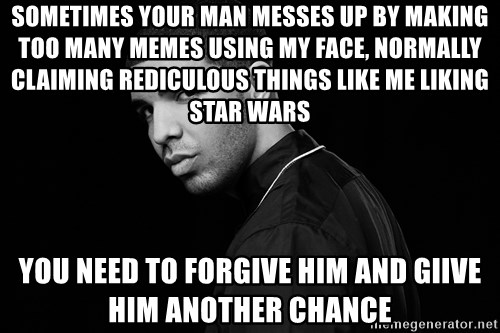 Drake quotes - sometimes your man messes up by making too many memes using my face, normally claiming rediculous things like me liking star wars you need to forgive him and giive him another chance
