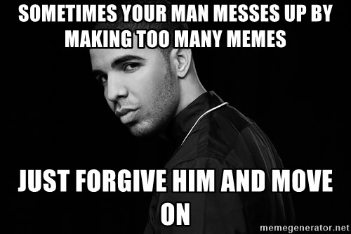 Drake quotes - sometimes your man messes up by making too many memes just forgive him and move on