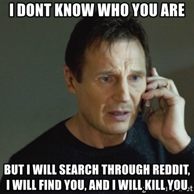 taken meme - I dont know who you are But I will search through reddit, i will find you, and i will kill you