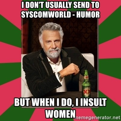 i dont usually - I don't usually send to syscomworld - humor But when i do, i insult women