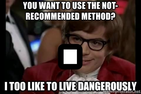 I too like to live dangerously - you want to use the not-recommended method? .